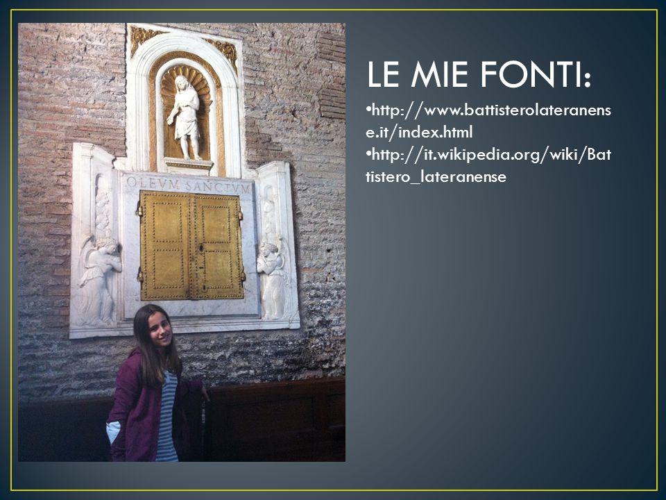 LE MIE FONTI: http://www.battisterolateranens e.it/index.html http://it.wikipedia.org/wiki/Bat tistero_lateranense