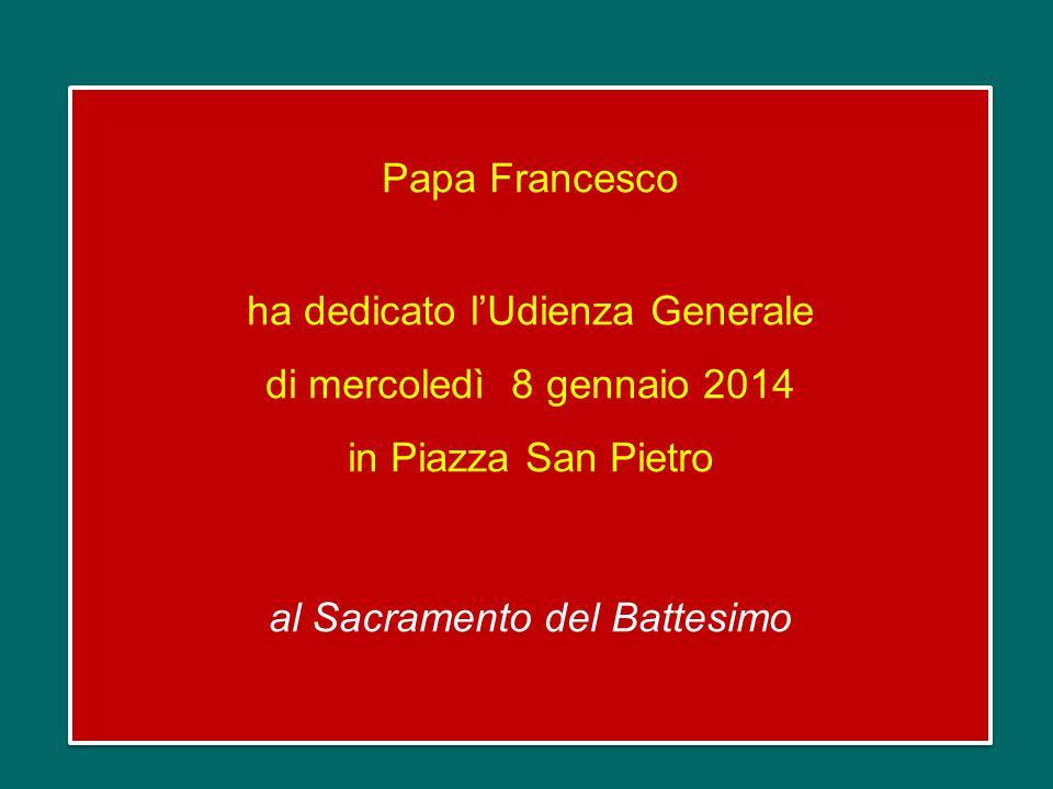 Papa Francesco ha dedicato l'Udienza Generale di mercoledì 8 gennaio 2014 in Piazza San Pietro al Sacramento del Battesimo Papa Francesco ha dedicato l'Udienza Generale di mercoledì 8 gennaio 2014 in Piazza San Pietro al Sacramento del Battesimo