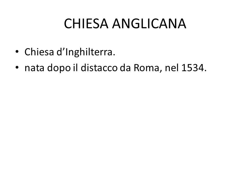 CHIESA ANGLICANA Chiesa d'Inghilterra. nata dopo il distacco da Roma, nel 1534.
