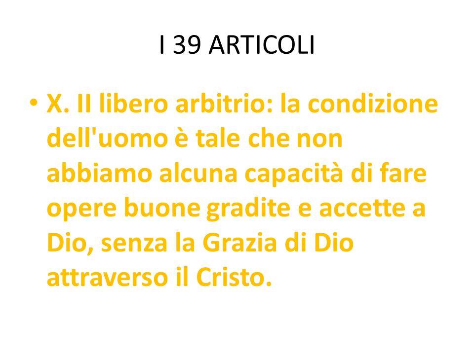 I 39 ARTICOLI X. II libero arbitrio: la condizione dell'uomo è tale che non abbiamo alcuna capacità di fare opere buone gradite e accette a Dio, senza
