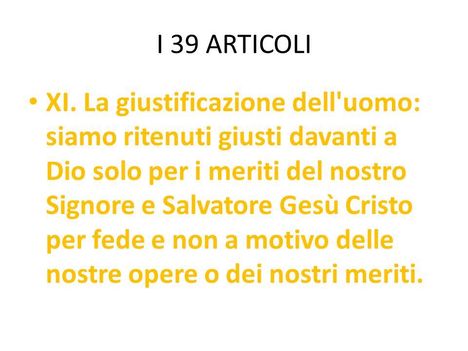 I 39 ARTICOLI XI. La giustificazione dell'uomo: siamo ritenuti giusti davanti a Dio solo per i meriti del nostro Signore e Salvatore Gesù Cristo per f