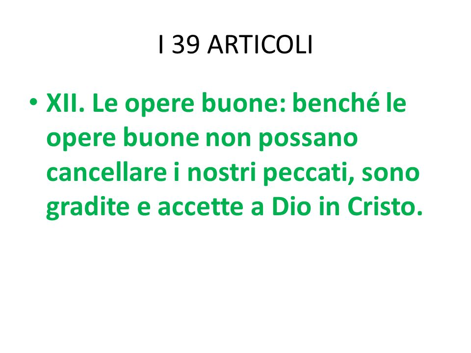 I 39 ARTICOLI XII. Le opere buone: benché le opere buone non possano cancellare i nostri peccati, sono gradite e accette a Dio in Cristo.