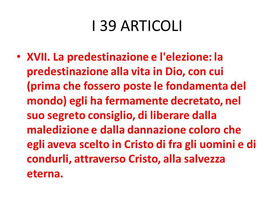 I 39 ARTICOLI XVII. La predestinazione e l'elezione: la predestinazione alla vita in Dio, con cui (prima che fossero poste le fondamenta del mondo) eg