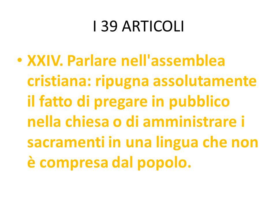 I 39 ARTICOLI XXIV. Parlare nell'assemblea cristiana: ripugna assolutamente il fatto di pregare in pubblico nella chiesa o di amministrare i sacrament