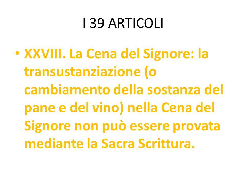 I 39 ARTICOLI XXVIII. La Cena del Signore: la transustanziazione (o cambiamento della sostanza del pane e del vino) nella Cena del Signore non può ess