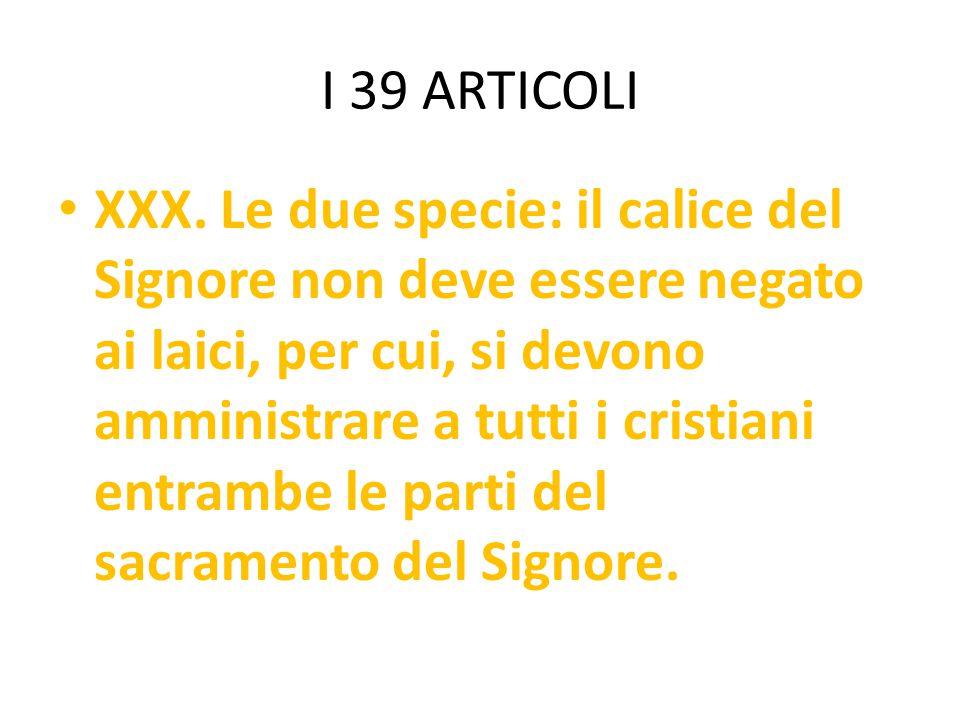 I 39 ARTICOLI XXX. Le due specie: il calice del Signore non deve essere negato ai laici, per cui, si devono amministrare a tutti i cristiani entrambe