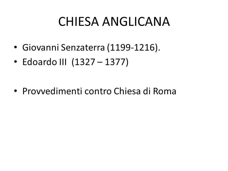 CHIESA ANGLICANA Giovanni Senzaterra (1199-1216). Edoardo III (1327 – 1377) Provvedimenti contro Chiesa di Roma