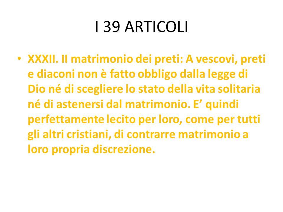 I 39 ARTICOLI XXXII. II matrimonio dei preti: A vescovi, preti e diaconi non è fatto obbligo dalla legge di Dio né di scegliere lo stato della vita so