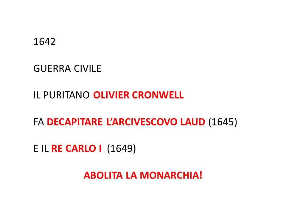 1642 GUERRA CIVILE IL PURITANO OLIVIER CRONWELL FA DECAPITARE L'ARCIVESCOVO LAUD (1645) E IL RE CARLO I (1649) ABOLITA LA MONARCHIA!