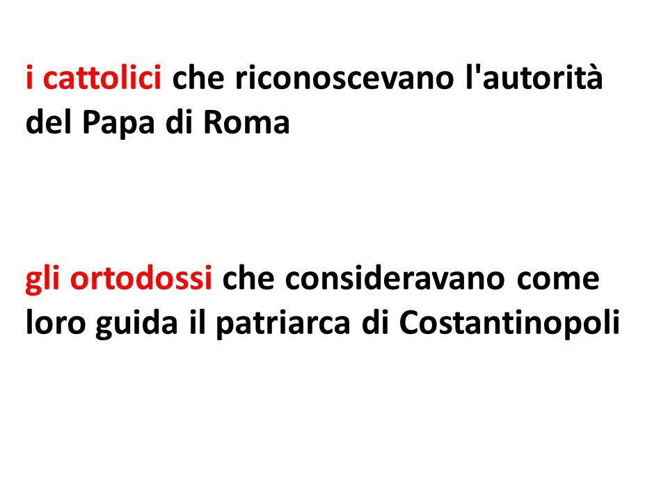 i cattolici che riconoscevano l'autorità del Papa di Roma gli ortodossi che consideravano come loro guida il patriarca di Costantinopoli