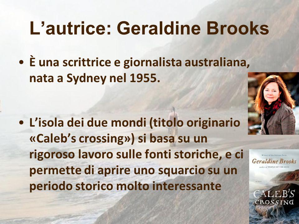 L'autrice: Geraldine Brooks È una scrittrice e giornalista australiana, nata a Sydney nel 1955. L'isola dei due mondi (titolo originario «Caleb's cros