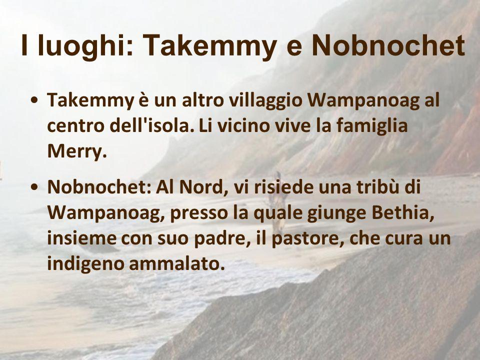 Takemmy è un altro villaggio Wampanoag al centro dell'isola. Li vicino vive la famiglia Merry. Nobnochet: Al Nord, vi risiede una tribù di Wampanoag,