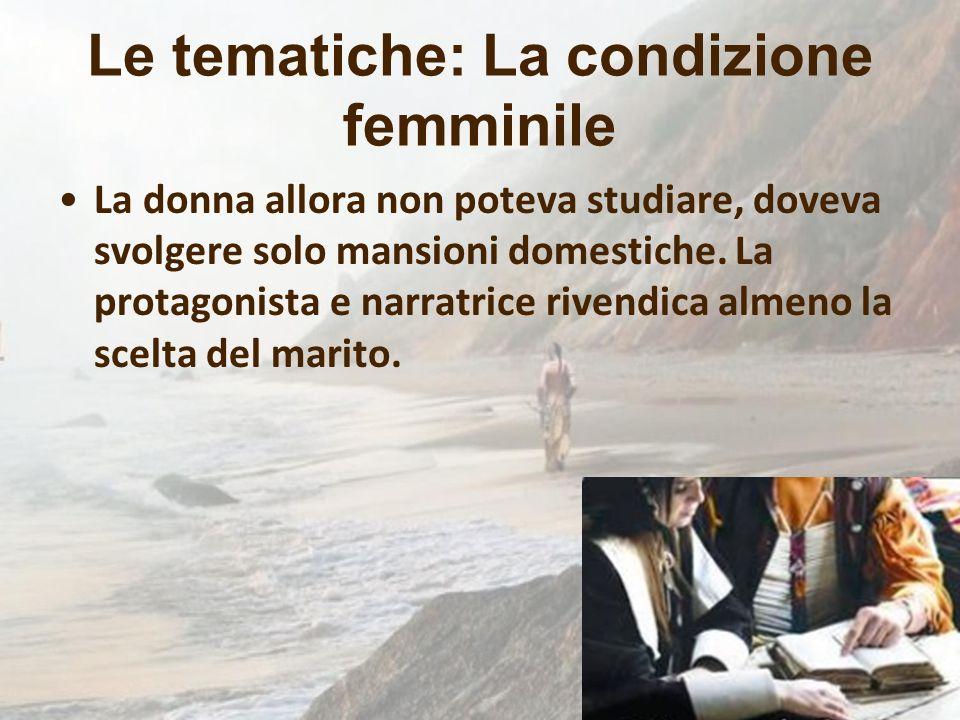 Le tematiche: La condizione femminile La donna allora non poteva studiare, doveva svolgere solo mansioni domestiche. La protagonista e narratrice rive