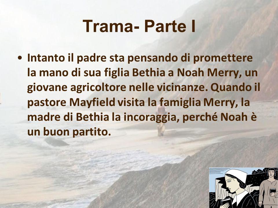 Trama- Parte I Intanto il padre sta pensando di promettere la mano di sua figlia Bethia a Noah Merry, un giovane agricoltore nelle vicinanze. Quando i
