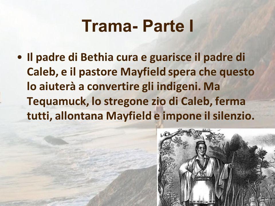 Trama- Parte I Il padre di Bethia cura e guarisce il padre di Caleb, e il pastore Mayfield spera che questo lo aiuterà a convertire gli indigeni. Ma T