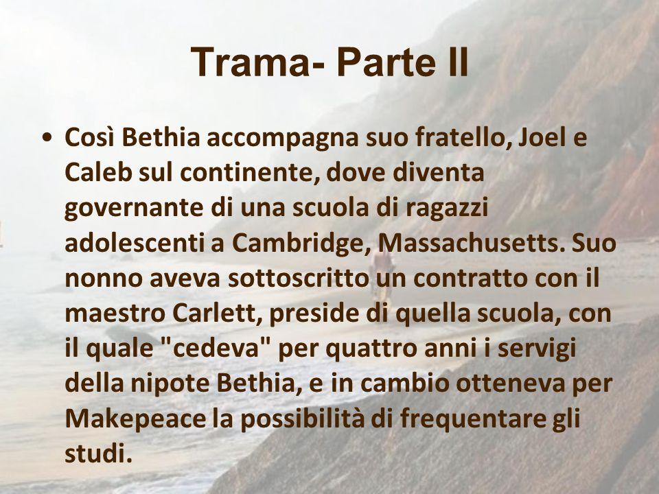 Trama- Parte II Così Bethia accompagna suo fratello, Joel e Caleb sul continente, dove diventa governante di una scuola di ragazzi adolescenti a Cambr