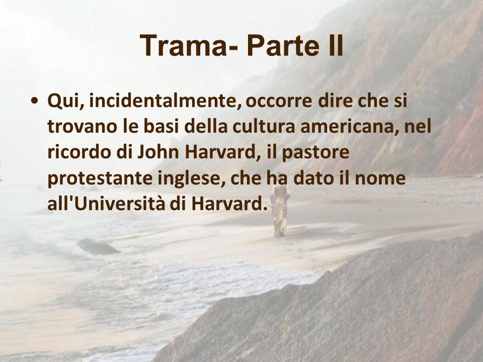 Trama- Parte II Qui, incidentalmente, occorre dire che si trovano le basi della cultura americana, nel ricordo di John Harvard, il pastore protestante
