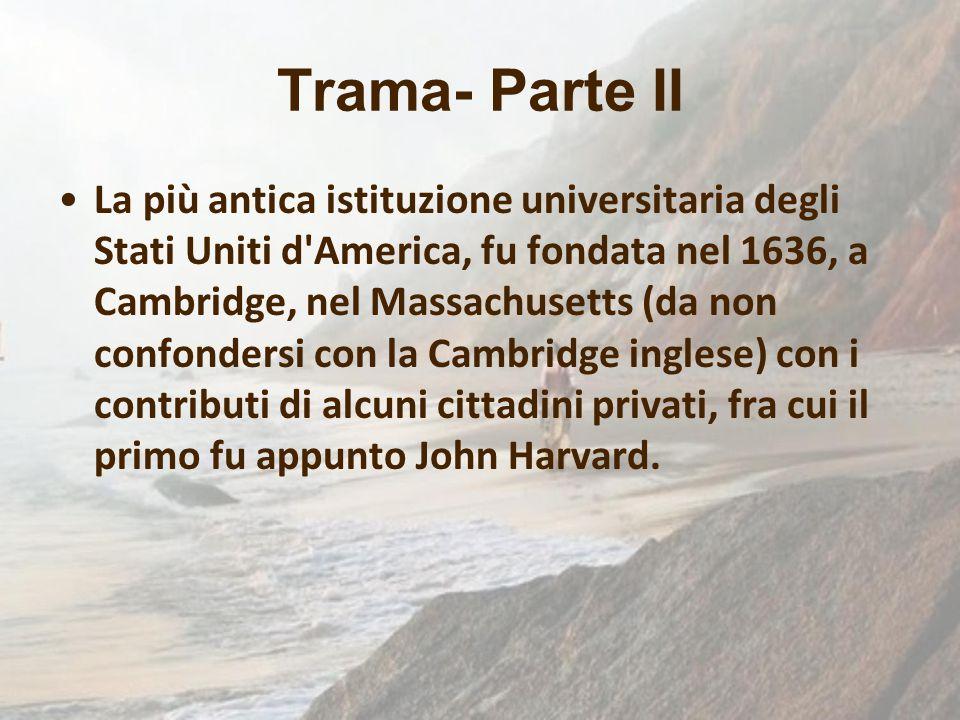 Trama- Parte II La più antica istituzione universitaria degli Stati Uniti d'America, fu fondata nel 1636, a Cambridge, nel Massachusetts (da non confo