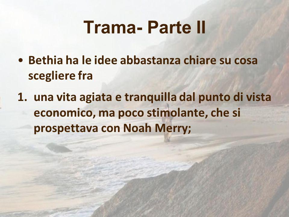 Trama- Parte II Bethia ha le idee abbastanza chiare su cosa scegliere fra 1.una vita agiata e tranquilla dal punto di vista economico, ma poco stimola