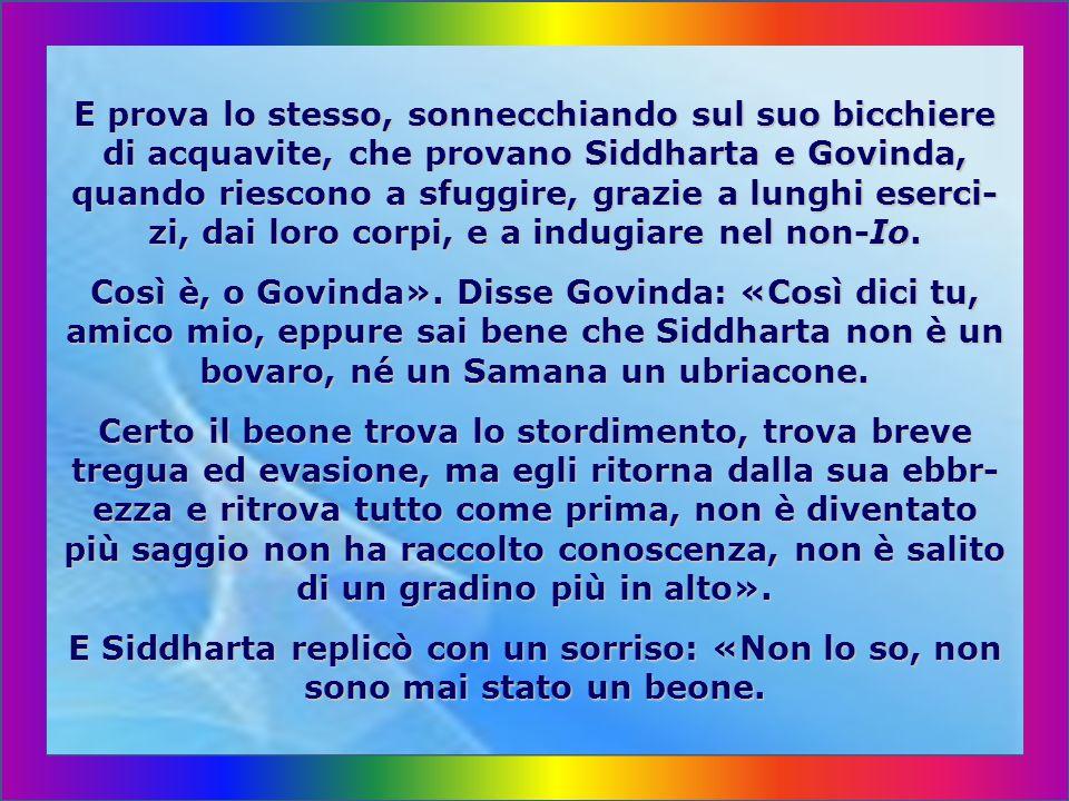 Disse Govinda: «Siddharta si prende gioco di me. Come avresti potuto imparare, là, tra quegli sciagu- rati, la concentrazione, la sospensione del resp