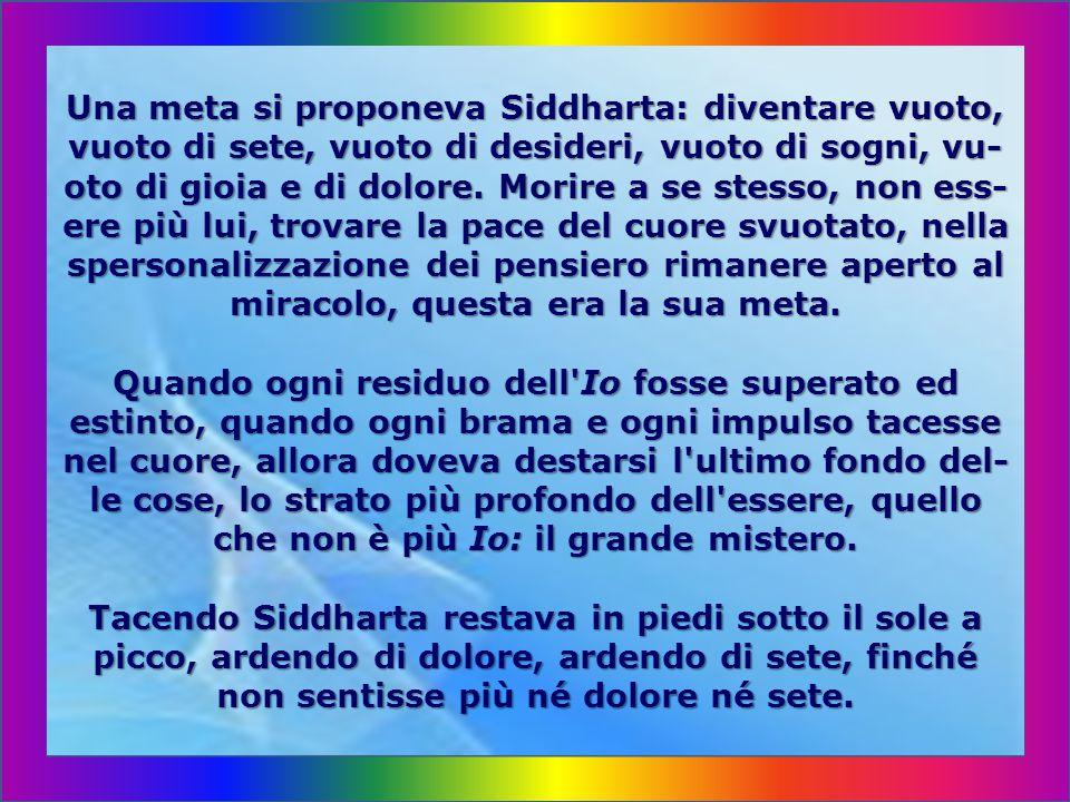 Una meta si proponeva Siddharta: diventare vuoto, vuoto di sete, vuoto di desideri, vuoto di sogni, vu- oto di gioia e di dolore.