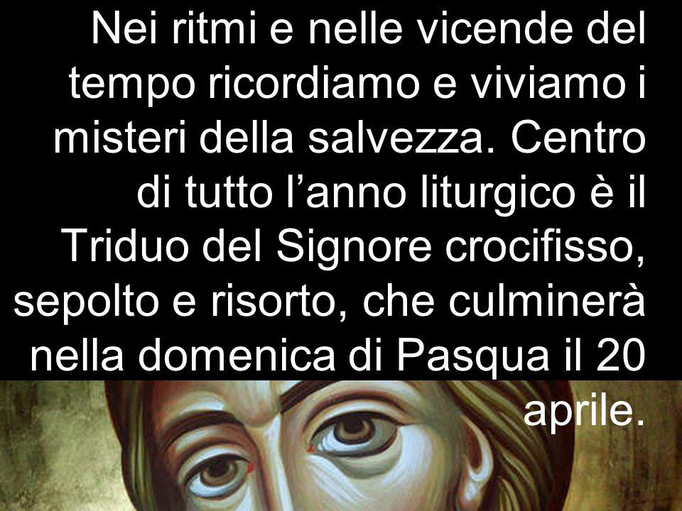 Nei ritmi e nelle vicende del tempo ricordiamo e viviamo i misteri della salvezza. Centro di tutto l'anno liturgico è il Triduo del Signore crocifisso