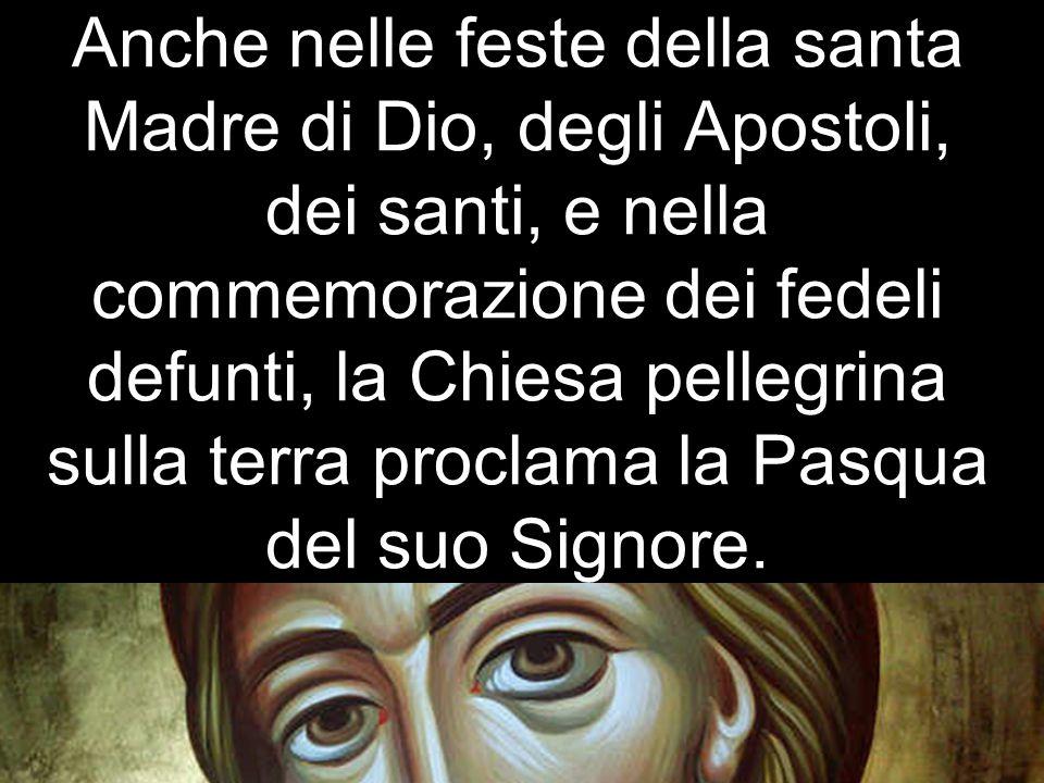 Anche nelle feste della santa Madre di Dio, degli Apostoli, dei santi, e nella commemorazione dei fedeli defunti, la Chiesa pellegrina sulla terra pro
