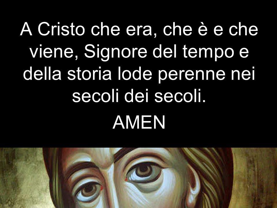 A Cristo che era, che è e che viene, Signore del tempo e della storia lode perenne nei secoli dei secoli. AMEN