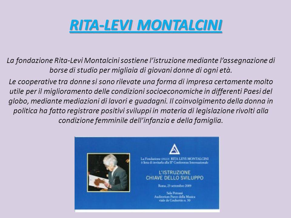 RITA-LEVI MONTALCINI La fondazione Rita-Levi Montalcini sostiene l'istruzione mediante l'assegnazione di borse di studio per migliaia di giovani donne di ogni età.