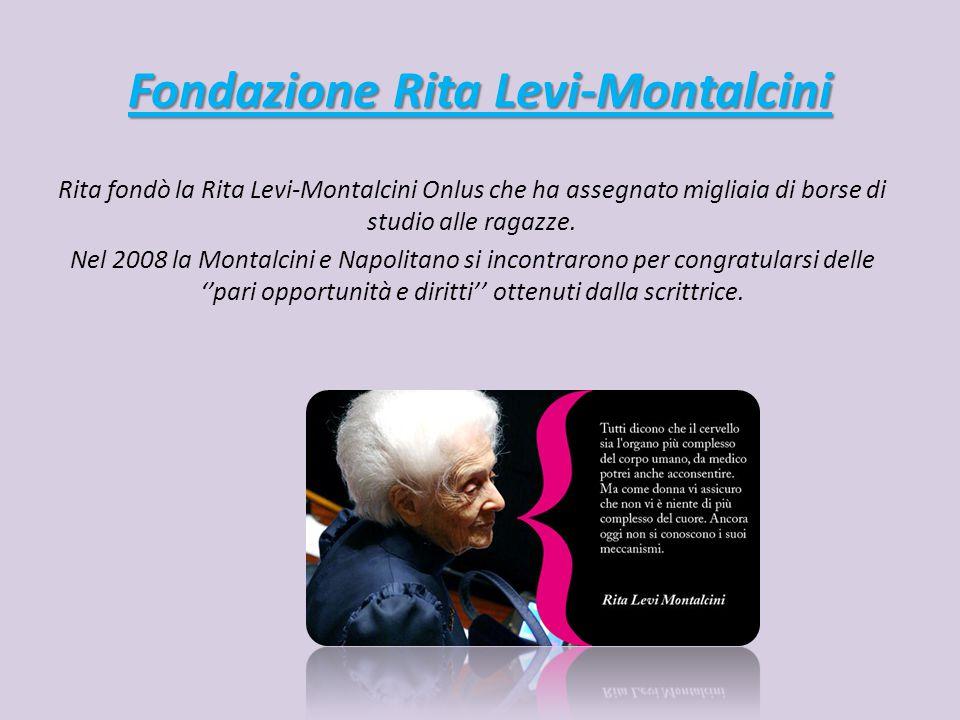 Fondazione Rita Levi-Montalcini Rita fondò la Rita Levi-Montalcini Onlus che ha assegnato migliaia di borse di studio alle ragazze.
