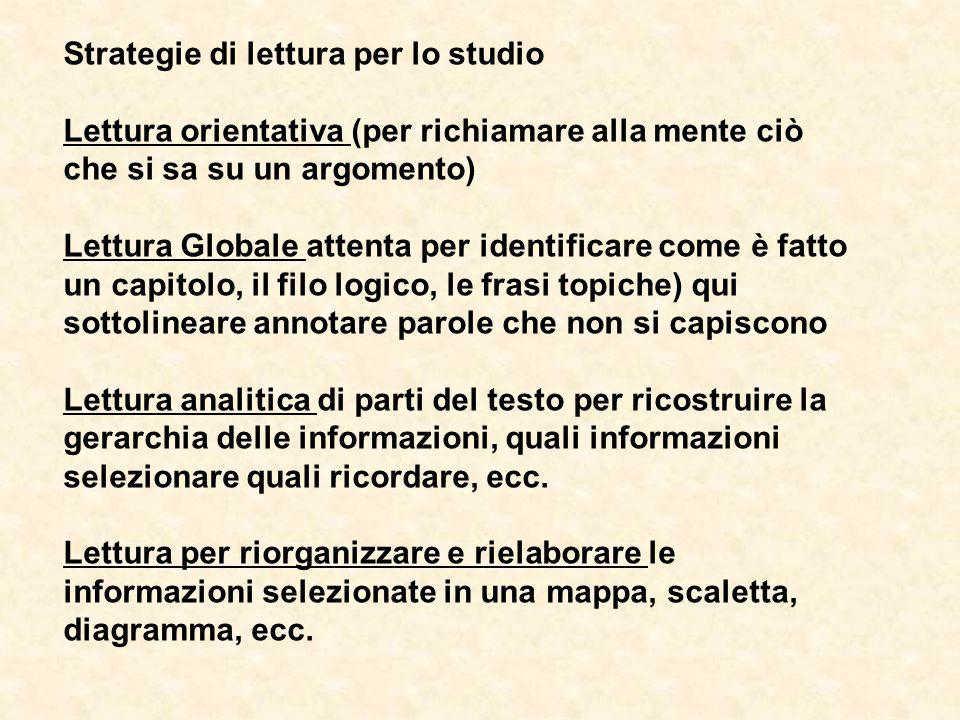 Strategie di lettura per lo studio Lettura orientativa (per richiamare alla mente ciò che si sa su un argomento) Lettura Globale attenta per identific