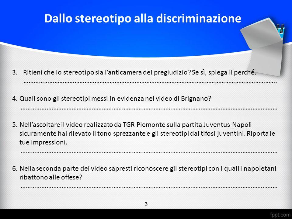 3.Ritieni che lo stereotipo sia l'anticamera del pregiudizio? Se sì, spiega il perché. ……………………………………………………………………………………………………………………………………. 4.Quali son