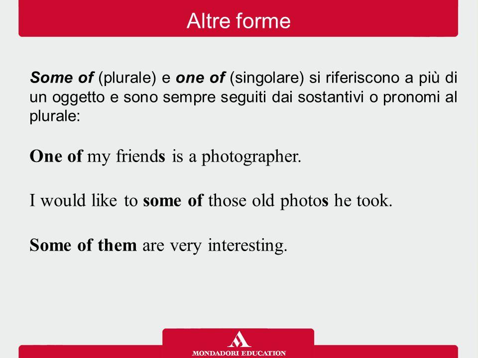 Some of (plurale) e one of (singolare) si riferiscono a più di un oggetto e sono sempre seguiti dai sostantivi o pronomi al plurale: One of my friends is a photographer.