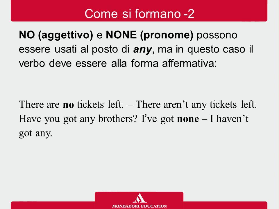 Come si formano -2 NO (aggettivo) e NONE (pronome) possono essere usati al posto di any, ma in questo caso il verbo deve essere alla forma affermativa: There are no tickets left.