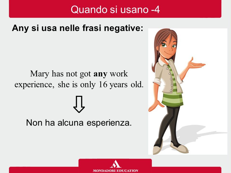 Mary has not got any work experience, she is only 16 years old. ⇩ Non ha alcuna esperienza. Any si usa nelle frasi negative: Quando si usano -4