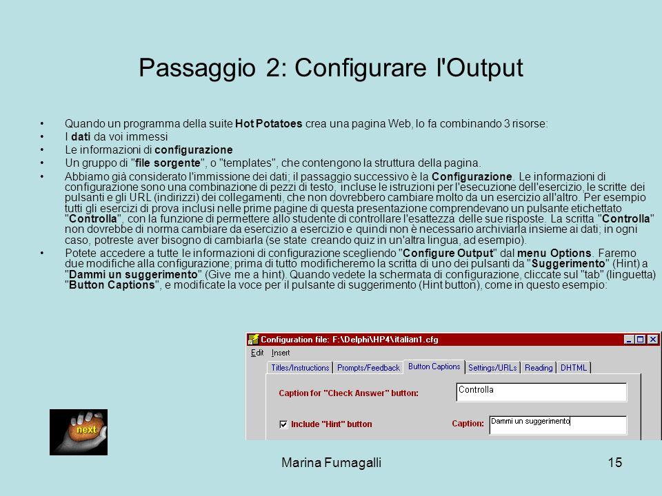 Marina Fumagalli15 Passaggio 2: Configurare l'Output Quando un programma della suite Hot Potatoes crea una pagina Web, lo fa combinando 3 risorse: I d