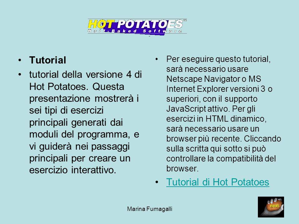 Marina Fumagalli3 Introduzione a Hot Potatoes La suite Hot Potatoes è un insieme di sei programmi autore creati dal gruppo del Laboratorio di Ricerca e Sviluppo CALL della University of Victoria, che vi permette di creare esercizi interattivi di sei tipi diversi su pagine Web.