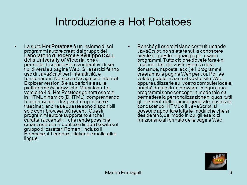 Marina Fumagalli3 Introduzione a Hot Potatoes La suite Hot Potatoes è un insieme di sei programmi autore creati dal gruppo del Laboratorio di Ricerca