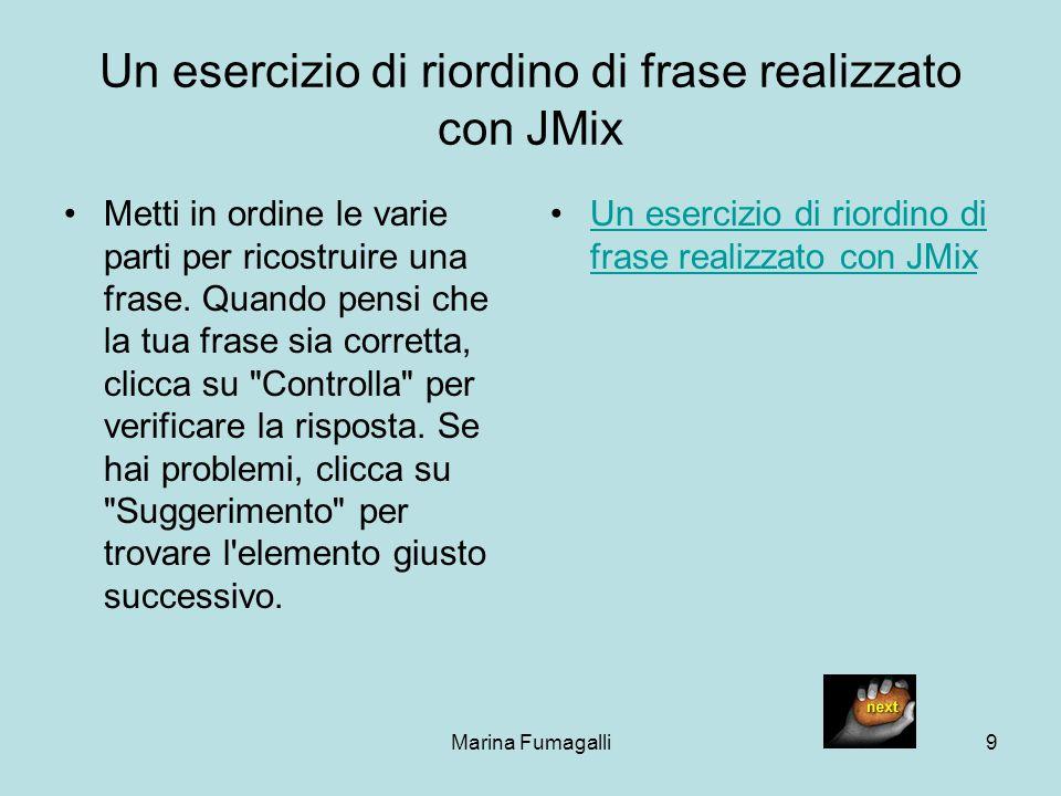 Marina Fumagalli9 Un esercizio di riordino di frase realizzato con JMix Metti in ordine le varie parti per ricostruire una frase. Quando pensi che la