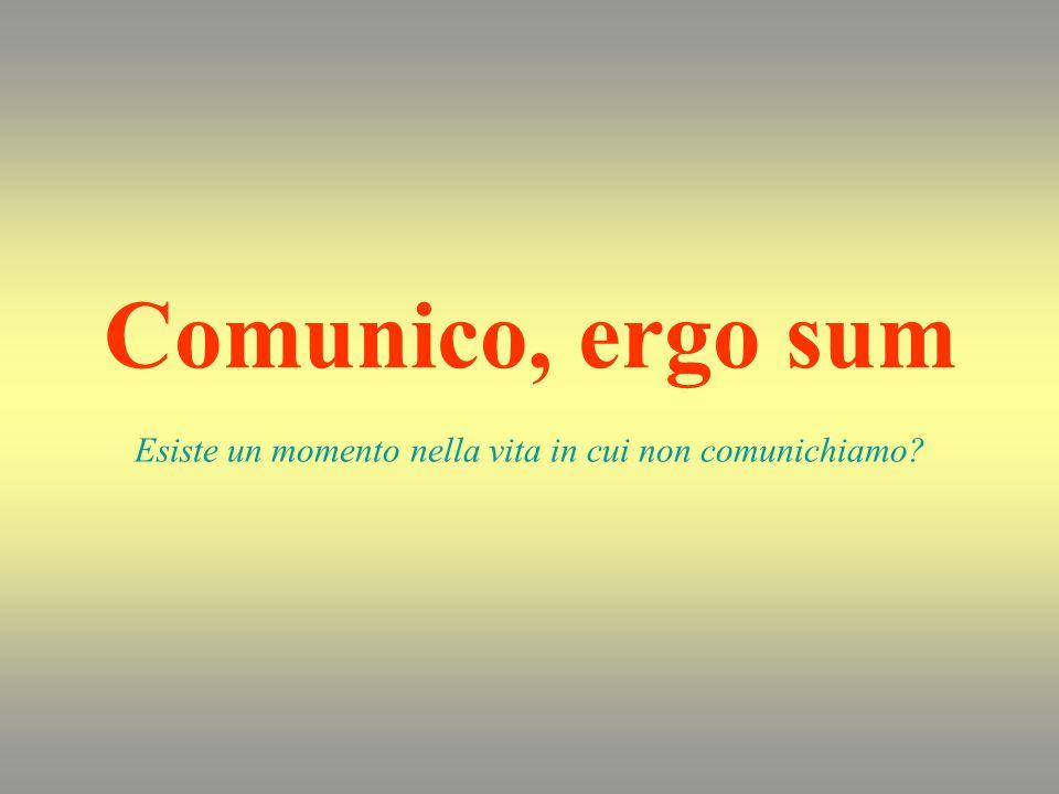 Comunico, ergo sum Esiste un momento nella vita in cui non comunichiamo