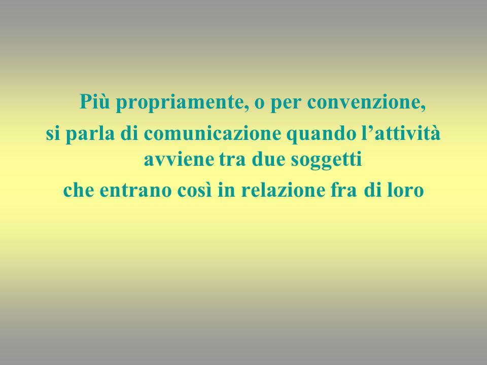 Più propriamente, o per convenzione, si parla di comunicazione quando l'attività avviene tra due soggetti che entrano così in relazione fra di loro