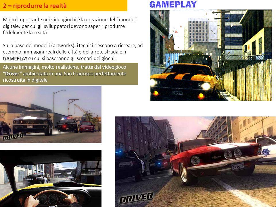 """2 – riprodurre la realtà Molto importante nei videogiochi è la creazione del """"mondo"""" digitale, per cui gli sviluppatori devono saper riprodurre fedelm"""