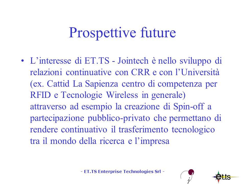 - ET.TS Enterprise Technologies Srl - Prospettive future L'interesse di ET.TS - Jointech è nello sviluppo di relazioni continuative con CRR e con l'Università (ex.