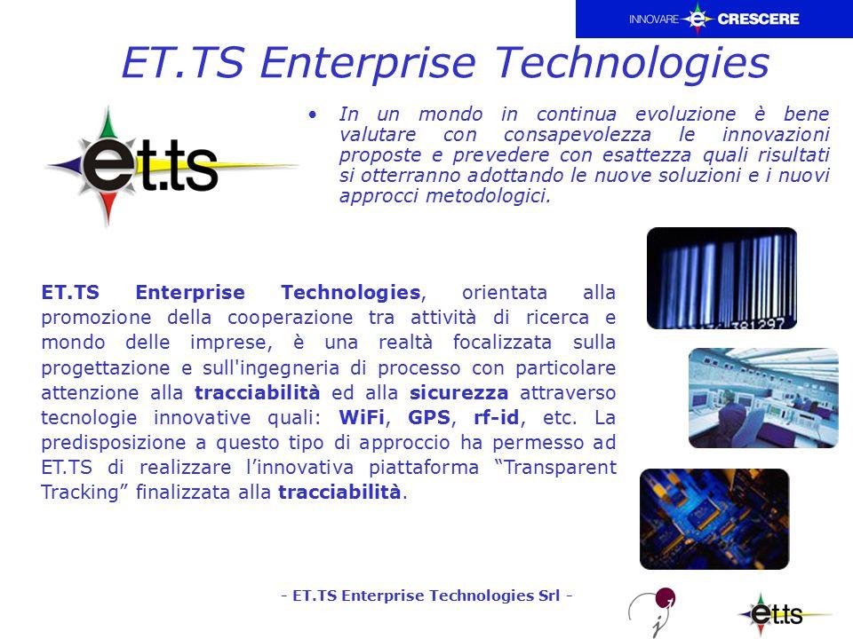- ET.TS Enterprise Technologies Srl - ET.TS Enterprise Technologies ET.TS Enterprise Technologies, orientata alla promozione della cooperazione tra attività di ricerca e mondo delle imprese, è una realtà focalizzata sulla progettazione e sull ingegneria di processo con particolare attenzione alla tracciabilità ed alla sicurezza attraverso tecnologie innovative quali: WiFi, GPS, rf-id, etc.