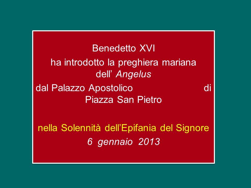 Benedetto XVI ha introdotto la preghiera mariana dell' Angelus dal Palazzo Apostolico di Piazza San Pietro nella Solennità dell'Epifania del Signore 6 gennaio 2013 Benedetto XVI ha introdotto la preghiera mariana dell' Angelus dal Palazzo Apostolico di Piazza San Pietro nella Solennità dell'Epifania del Signore 6 gennaio 2013