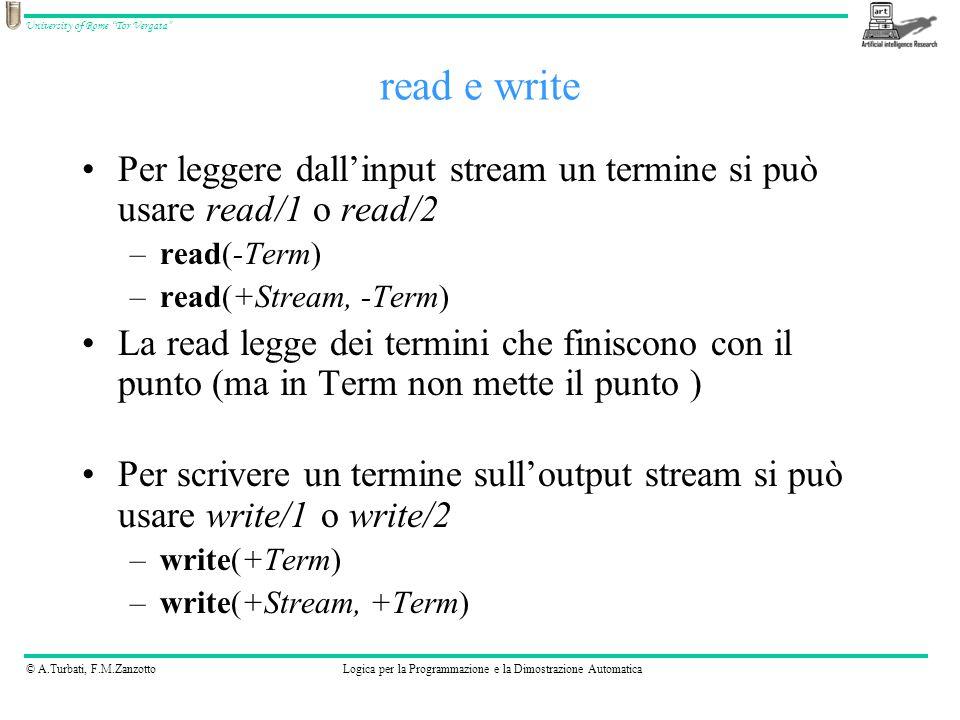 © A.Turbati, F.M.ZanzottoLogica per la Programmazione e la Dimostrazione Automatica University of Rome Tor Vergata Per leggere dall'input stream un termine si può usare read/1 o read/2 –read(-Term) –read(+Stream, -Term) La read legge dei termini che finiscono con il punto (ma in Term non mette il punto ) Per scrivere un termine sull'output stream si può usare write/1 o write/2 –write(+Term) –write(+Stream, +Term) read e write