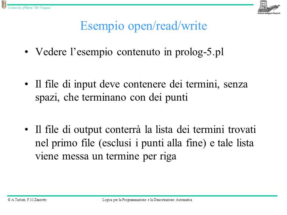 © A.Turbati, F.M.ZanzottoLogica per la Programmazione e la Dimostrazione Automatica University of Rome Tor Vergata Vedere l'esempio contenuto in prolog-5.pl Il file di input deve contenere dei termini, senza spazi, che terminano con dei punti Il file di output conterrà la lista dei termini trovati nel primo file (esclusi i punti alla fine) e tale lista viene messa un termine per riga Esempio open/read/write