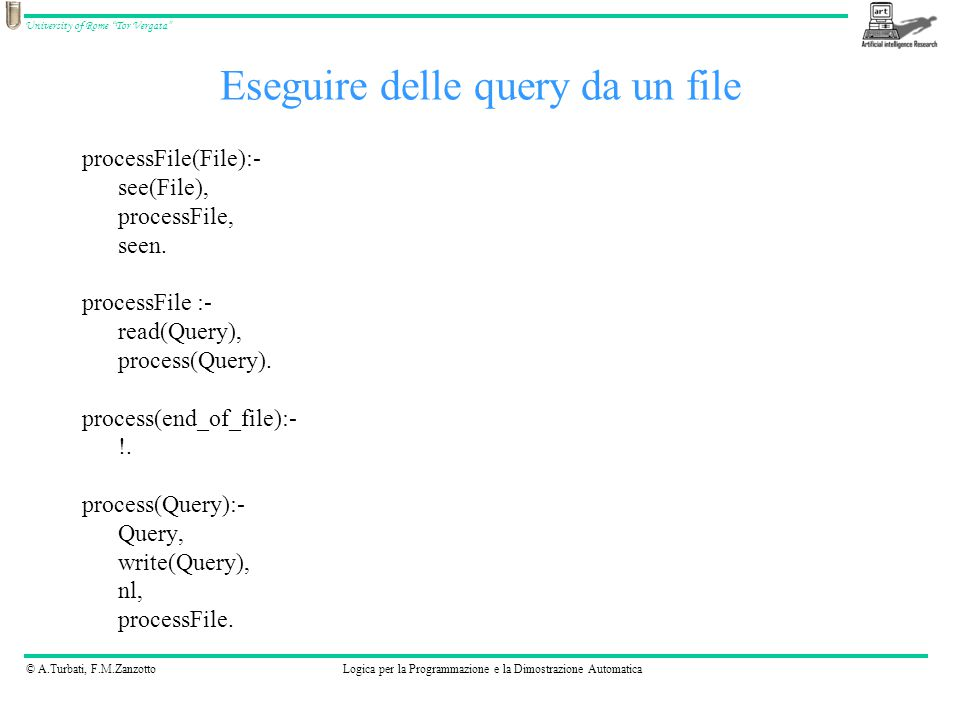 © A.Turbati, F.M.ZanzottoLogica per la Programmazione e la Dimostrazione Automatica University of Rome Tor Vergata processFile(File):- see(File), processFile, seen.