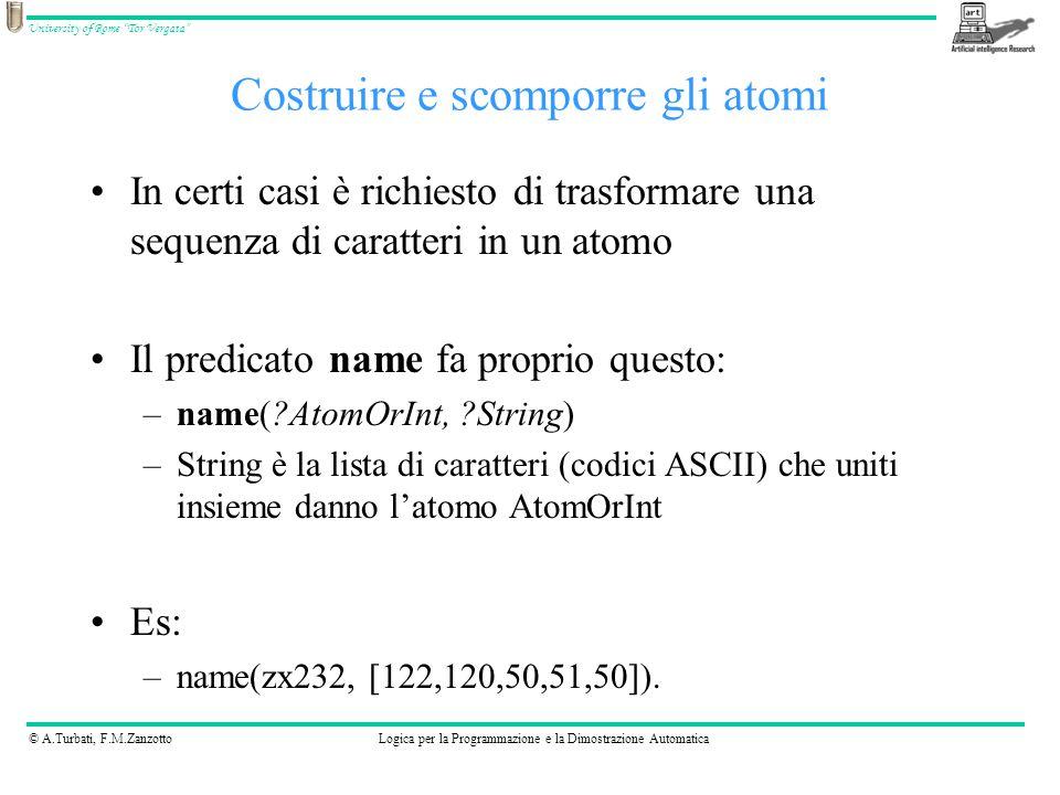 © A.Turbati, F.M.ZanzottoLogica per la Programmazione e la Dimostrazione Automatica University of Rome Tor Vergata In certi casi è richiesto di trasformare una sequenza di caratteri in un atomo Il predicato name fa proprio questo: –name( AtomOrInt, String) –String è la lista di caratteri (codici ASCII) che uniti insieme danno l'atomo AtomOrInt Es: –name(zx232, [122,120,50,51,50]).