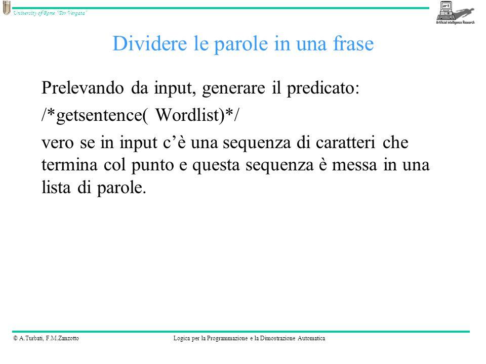© A.Turbati, F.M.ZanzottoLogica per la Programmazione e la Dimostrazione Automatica University of Rome Tor Vergata Dividere le parole in una frase Prelevando da input, generare il predicato: /*getsentence( Wordlist)*/ vero se in input c'è una sequenza di caratteri che termina col punto e questa sequenza è messa in una lista di parole.